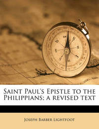 Saint Paul's Epistle to the Philippians; A Revised Text by Joseph Barber Lightfoot, Bp.