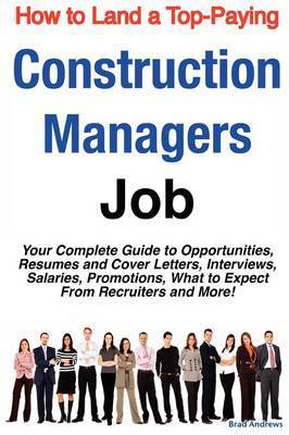 How to Land a Top-Paying Construction Managers Job: Your Complete Guide to Opportunities, Resumes and Cover Letters, Interviews, Salaries, Promotions, What to Expect from Recruiters and More! by Brad Andrews
