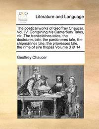 The Poetical Works of Geoffrey Chaucer. Vol. IV. Containing His Canterbury Tales, Viz. the Frankeleines Tales, the Doctoures Tale, the Pardoneres Tale, the Shipmannes Tale, the Prioresses Tale, the Rime of Sire Thopas Volume 3 of 14 by Geoffrey Chaucer