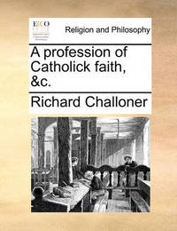 A Profession of Catholick Faith, &c by Richard Challoner