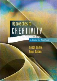 Approaches to Creativity: A Guide for Teachers by Orison Carlile