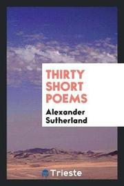 Thirty Short Poems by Alexander Sutherland