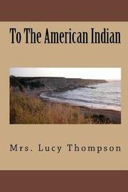 To the American Indian (Illustrated) by Mrs Lucy Thompson