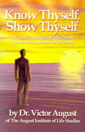 Know Thyself, Show Thyself: A Guide to Becoming the Person You've Always Dreamed of Being by Victor August image