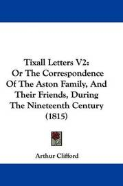 Tixall Letters V2: Or The Correspondence Of The Aston Family, And Their Friends, During The Nineteenth Century (1815) by Arthur Clifford image