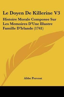 Le Doyen De Killerine V3: Histoire Morale Composee Sur Les Memoires D'Une Illustre Famille D'Irlande (1741) by Abbe Prevost image