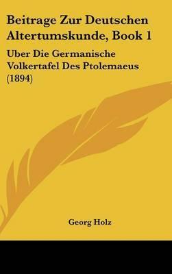 Beitrage Zur Deutschen Altertumskunde, Book 1: Uber Die Germanische Volkertafel Des Ptolemaeus (1894) by Georg Holz image
