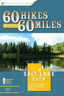 60 Hikes Within 60 Miles: Salt Lake City: Including Ogden, Provo, and the Uintas by Greg Witt