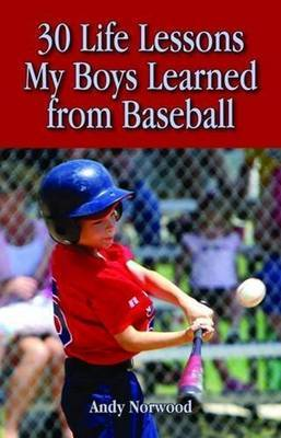 30 Life Lessons My Boys Learned from Baseball by Andy Norwood