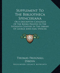Supplement to the Bibliotheca Spenceriana: Or a Descriptive Catalogue of the Books Printed in the Fifteenth Century in the Library of George John Earl Spencer (1822) by Thomas Frognall Dibdin