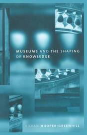 Museums and the Shaping of Knowledge by Eileen Hooper Greenhill