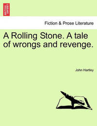 A Rolling Stone. a Tale of Wrongs and Revenge. by John Hartley