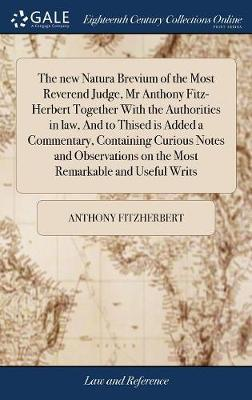 The New Natura Brevium of the Most Reverend Judge, MR Anthony Fitz-Herbert Together with the Authorities in Law, and to Thised Is Added a Commentary, Containing Curious Notes and Observations on the Most Remarkable and Useful Writs by Anthony Fitzherbert