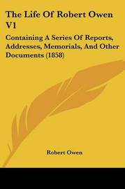 The Life of Robert Owen V1: Containing a Series of Reports, Addresses, Memorials, and Other Documents (1858) by Robert Owen