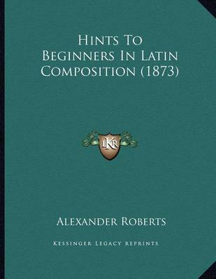 Hints to Beginners in Latin Composition (1873) by Rev Alexander Roberts, PhD