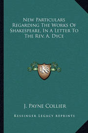 New Particulars Regarding the Works of Shakespeare, in a Letter to the REV. A. Dyce by J.Payne Collier
