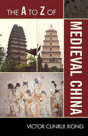 The A to Z of Medieval China by Victor Cunrui Xiong