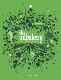 The Unbakery Over 150 Recipes for Beautiful Raw Food by Megan May