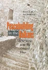Peacebuilding in the Balkans by Paula M. Pickering