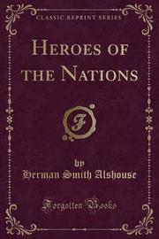 Heroes of the Nations (Classic Reprint) by Herman Smith Alshouse
