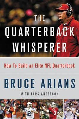 The Quarterback Whisperer by Bruce Arians