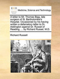 A Letter to Mr. Thomas Bigg, Late Surgeon of St. Bartholomew's Hospital. Occasioned by His Having Written a Defamatory Letter to Dr. Addington Against Dr. Russel of Reading, ... by Richard Russel, M.D by Richard Russell