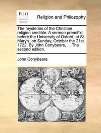 The Mysteries of the Christian Religion Credible. a Sermon Preach'd Before the University of Oxford, at St. Mary's, on Sunday, October the 21st 1722. by John Conybeare, ... the Second Edition by John Conybeare