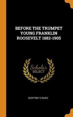 Before the Trumpet Young Franklin Roosevelt 1882-1905 by Geoffrey C Ward