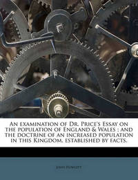 An Examination of Dr. Price's Essay on the Population of England & Wales; And the Doctrine of an Increased Population in This Kingdom, Established by Facts. by John Howlett