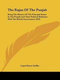 The Rajas Of The Punjab: Being The History Of The Principal States In The Punjab And Their Political Relations With The British Government (1870) by Lepel Henry Griffin image