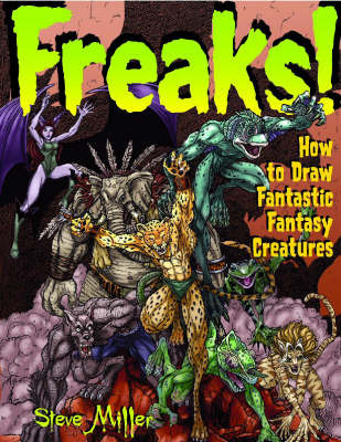 Freaks!: How to Draw Fantastic Creatures by Steve A. Miller
