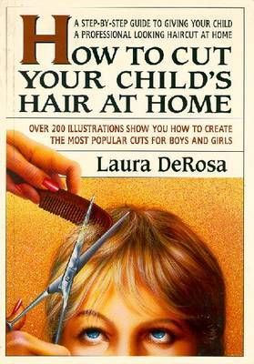 How to Cut Your Child's Hair at Home: A Simple Guide to Giving Your Child a Professional Looking Haircut at Home by Laura DeRosa