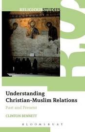 Understanding Christian-Muslim Relations by Clinton Bennett