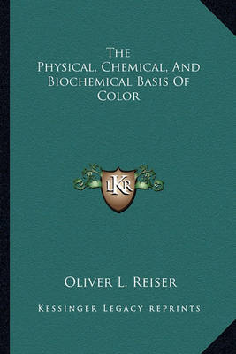 The Physical, Chemical, and Biochemical Basis of Color by Oliver L Reiser