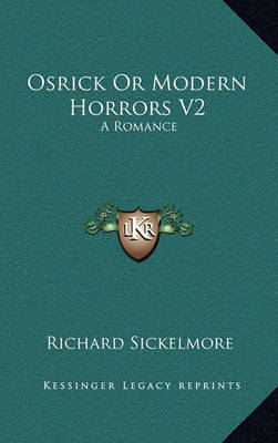 Osrick or Modern Horrors V2: A Romance by Richard Sickelmore
