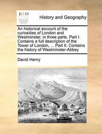 An Historical Account of the Curiosities of London and Westminster, in Three Parts. Part I. Contains a Full Description of the Tower of London, ... P by David Henry