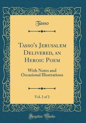 Tasso's Jerusalem Delivered, an Heroic Poem, Vol. 2 of 2 by Tasso Tasso