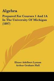 Algebra: Prepared for Courses 1 and 1a in the University of Michigan (1897) by Edwin Charles Goddard