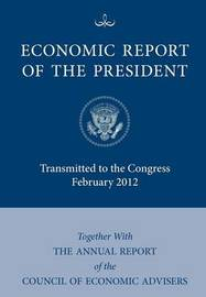 Economic Report of the President, Transmitted to the Congress February 2012 Together With the Annual Report of the Council of Economic Advisors' by Executive Office of the President