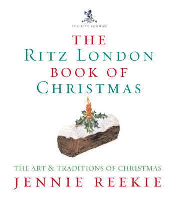 The London Ritz Book of Christmas: The Art & Traditions of Christmas by Jennie Reekie