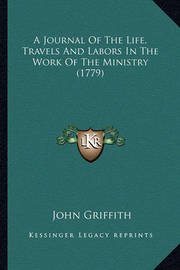 A Journal of the Life, Travels and Labors in the Work of Thea Journal of the Life, Travels and Labors in the Work of the Ministry (1779) Ministry (1779) by John Griffith