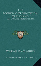 The Economic Organization of England: An Outline History (1914) by William James Ashley
