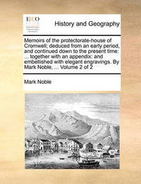 Memoirs of the Protectorate-House of Cromwell; Deduced from an Early Period, and Continued Down to the Present Time by Mark Noble