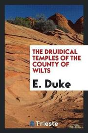 The Druidical Temples of the County of Wilts by E. Duke