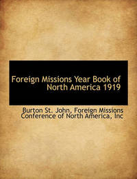 Foreign Missions Year Book of North America 1919 by Burton St John