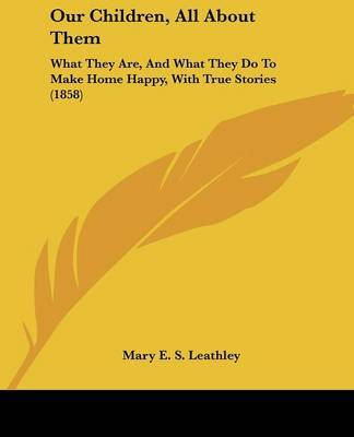 Our Children, All about Them: What They Are, and What They Do to Make Home Happy, with True Stories (1858) by Mary E. S. Leathley image