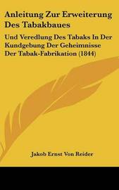 Anleitung Zur Erweiterung Des Tabakbaues: Und Veredlung Des Tabaks in Der Kundgebung Der Geheimnisse Der Tabak-Fabrikation (1844) by Jakob Ernst Von Reider image
