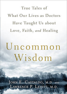 Uncommon Wisdom: True Tales of What Our Lives as Doctors Have Taught Us about Love, Faith, and Healing by John E Castaldo, M.D.