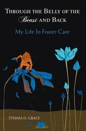 Through the Belly of the Beast and Back: My Life in Foster Care by Titania D. Grace