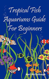 Tropical Fish Aquariums Guide for Beginners by Karl McCullough